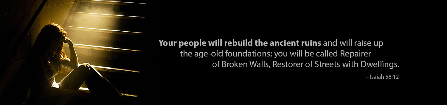 Your people will rebuild the ancient ruins and will raise up the age-old foundations, you will be called Repairer of Broken Walls, Restorer of Streets with Dwellings. - Isaiah 58:12